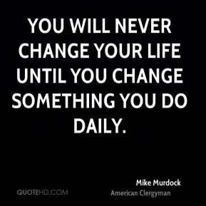Mike Murdock - You will never change your life until you change something you do daily.