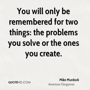 Mike Murdock - You will only be remembered for two things: the problems you solve or the ones you create.