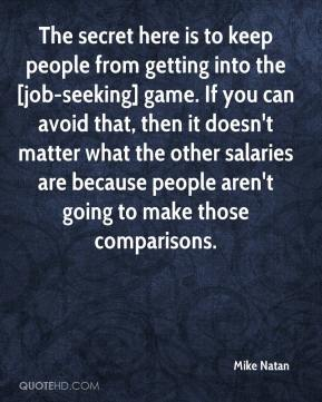 The secret here is to keep people from getting into the [job-seeking] game. If you can avoid that, then it doesn't matter what the other salaries are because people aren't going to make those comparisons.