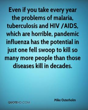 Mike Osterholm  - Even if you take every year the problems of malaria, tuberculosis and HIV /AIDS, which are horrible, pandemic influenza has the potential in just one fell swoop to kill so many more people than those diseases kill in decades.