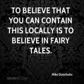 Mike Osterholm  - To believe that you can contain this locally is to believe in fairy tales.