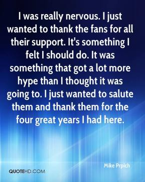 Mike Prpich  - I was really nervous. I just wanted to thank the fans for all their support. It's something I felt I should do. It was something that got a lot more hype than I thought it was going to. I just wanted to salute them and thank them for the four great years I had here.