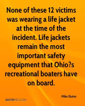Mike Quinn  - None of these 12 victims was wearing a life jacket at the time of the incident. Life jackets remain the most important safety equipment that Ohio?s recreational boaters have on board.