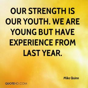 Mike Quinn  - Our strength is our youth. We are young but have experience from last year.