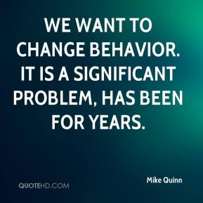 Mike Quinn  - We want to change behavior. It is a significant problem, has been for years.