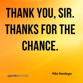 Mike Remlinger  - Thank you, sir. Thanks for the chance.