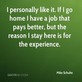 Mike Schulte  - I personally like it. If I go home I have a job that pays better, but the reason I stay here is for the experience.