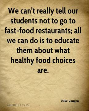 Mike Vaughn  - We can't really tell our students not to go to fast-food restaurants; all we can do is to educate them about what healthy food choices are.