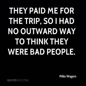 Mike Wagers  - They paid me for the trip, so I had no outward way to think they were bad people.