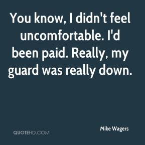 Mike Wagers  - You know, I didn't feel uncomfortable. I'd been paid. Really, my guard was really down.