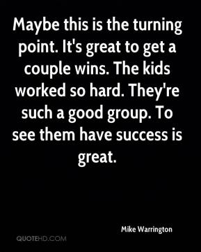 Mike Warrington  - Maybe this is the turning point. It's great to get a couple wins. The kids worked so hard. They're such a good group. To see them have success is great.