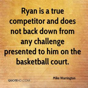 Mike Warrington  - Ryan is a true competitor and does not back down from any challenge presented to him on the basketball court.