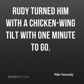 Mike Yancosky  - Rudy turned him with a chicken-wing tilt with one minute to go.
