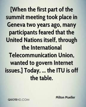 Milton Mueller  - [When the first part of the summit meeting took place in Geneva two years ago, many participants feared that the United Nations itself, through the International Telecommunication Union, wanted to govern Internet issues.] Today, ... the ITU is off the table.