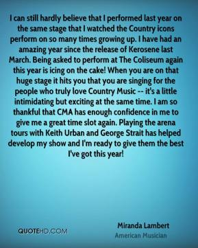 Miranda Lambert  - I can still hardly believe that I performed last year on the same stage that I watched the Country icons perform on so many times growing up. I have had an amazing year since the release of Kerosene last March. Being asked to perform at The Coliseum again this year is icing on the cake! When you are on that huge stage it hits you that you are singing for the people who truly love Country Music -- it's a little intimidating but exciting at the same time. I am so thankful that CMA has enough confidence in me to give me a great time slot again. Playing the arena tours with Keith Urban and George Strait has helped develop my show and I'm ready to give them the best I've got this year!