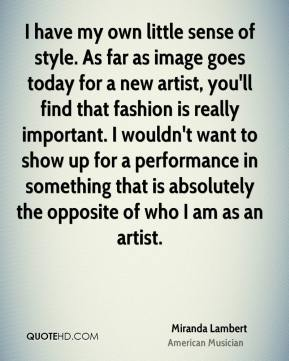 I have my own little sense of style. As far as image goes today for a new artist, you'll find that fashion is really important. I wouldn't want to show up for a performance in something that is absolutely the opposite of who I am as an artist.
