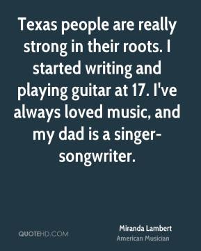 Texas people are really strong in their roots. I started writing and playing guitar at 17. I've always loved music, and my dad is a singer-songwriter.