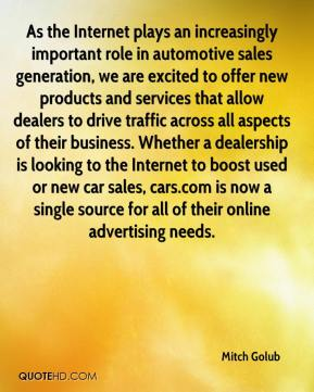 As the Internet plays an increasingly important role in automotive sales generation, we are excited to offer new products and services that allow dealers to drive traffic across all aspects of their business. Whether a dealership is looking to the Internet to boost used or new car sales, cars.com is now a single source for all of their online advertising needs.