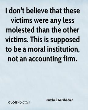 Mitchell Garabedian  - I don't believe that these victims were any less molested than the other victims. This is supposed to be a moral institution, not an accounting firm.