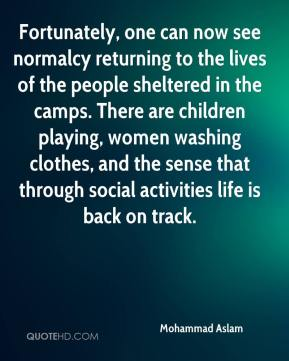 Mohammad Aslam  - Fortunately, one can now see normalcy returning to the lives of the people sheltered in the camps. There are children playing, women washing clothes, and the sense that through social activities life is back on track.