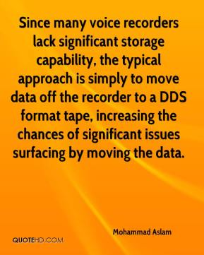 Mohammad Aslam  - Since many voice recorders lack significant storage capability, the typical approach is simply to move data off the recorder to a DDS format tape, increasing the chances of significant issues surfacing by moving the data.
