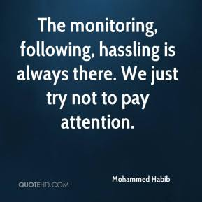 Mohammed Habib  - The monitoring, following, hassling is always there. We just try not to pay attention.