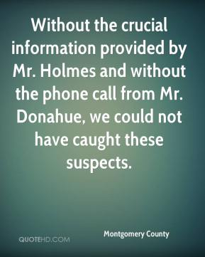 Montgomery County  - Without the crucial information provided by Mr. Holmes and without the phone call from Mr. Donahue, we could not have caught these suspects.