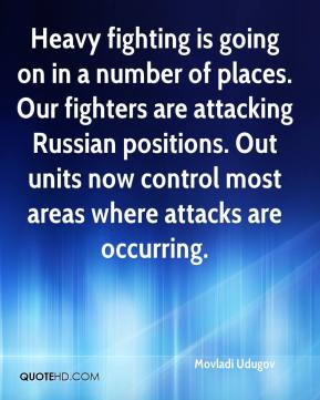 Movladi Udugov  - Heavy fighting is going on in a number of places. Our fighters are attacking Russian positions. Out units now control most areas where attacks are occurring.