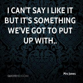 Mrs Jones  - I can't say I like it but it's something we've got to put up with.