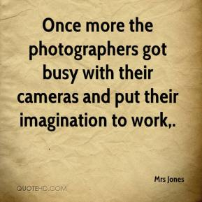 Mrs Jones  - Once more the photographers got busy with their cameras and put their imagination to work.
