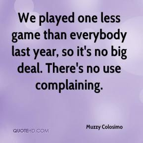 Muzzy Colosimo  - We played one less game than everybody last year, so it's no big deal. There's no use complaining.