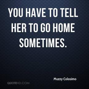 Muzzy Colosimo  - You have to tell her to go home sometimes.