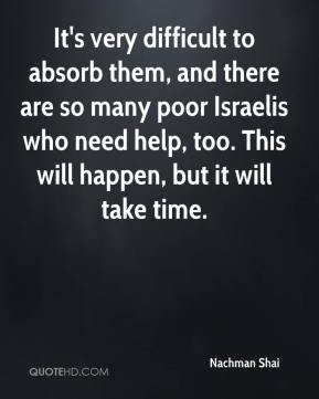 It's very difficult to absorb them, and there are so many poor Israelis who need help, too. This will happen, but it will take time.