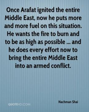 Once Arafat ignited the entire Middle East, now he puts more and more fuel on this situation. He wants the fire to burn and to be as high as possible ... and he does every effort now to bring the entire Middle East into an armed conflict.