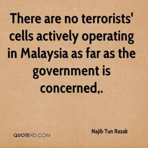 Najib Tun Razak  - There are no terrorists' cells actively operating in Malaysia as far as the government is concerned.