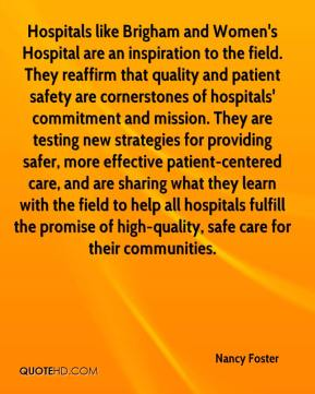 Nancy Foster  - Hospitals like Brigham and Women's Hospital are an inspiration to the field. They reaffirm that quality and patient safety are cornerstones of hospitals' commitment and mission. They are testing new strategies for providing safer, more effective patient-centered care, and are sharing what they learn with the field to help all hospitals fulfill the promise of high-quality, safe care for their communities.