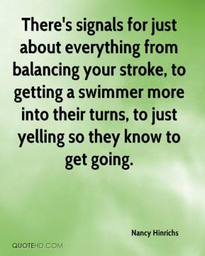 Nancy Hinrichs  - There's signals for just about everything from balancing your stroke, to getting a swimmer more into their turns, to just yelling so they know to get going.