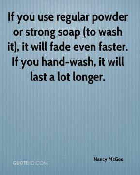 Nancy McGee  - If you use regular powder or strong soap (to wash it), it will fade even faster. If you hand-wash, it will last a lot longer.
