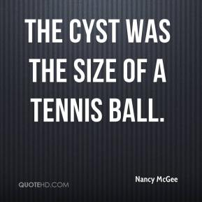 Nancy McGee  - The cyst was the size of a tennis ball.