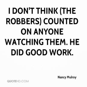 Nancy Mulroy  - I don't think (the robbers) counted on anyone watching them. He did good work.