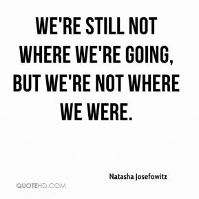 We're still not where we're going, but we're not where we were.