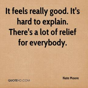 Nate Moore  - It feels really good. It's hard to explain. There's a lot of relief for everybody.