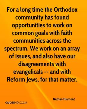 Nathan Diament  - For a long time the Orthodox community has found opportunities to work on common goals with faith communities across the spectrum. We work on an array of issues, and also have our disagreements with evangelicals -- and with Reform Jews, for that matter.