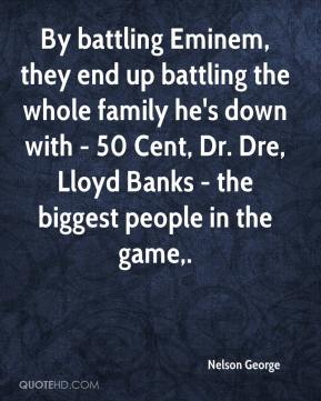 By battling Eminem, they end up battling the whole family he's down with - 50 Cent, Dr. Dre, Lloyd Banks - the biggest people in the game.