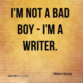Nelson George  - I'm not a bad boy - I'm a writer.