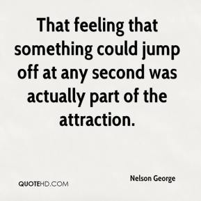 That feeling that something could jump off at any second was actually part of the attraction.