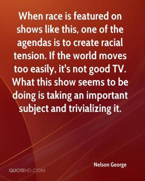 When race is featured on shows like this, one of the agendas is to create racial tension. If the world moves too easily, it's not good TV. What this show seems to be doing is taking an important subject and trivializing it.