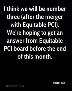 Nestor Tan  - I think we will be number three (after the merger with Equitable PCI). We're hoping to get an answer from Equitable PCI board before the end of this month.