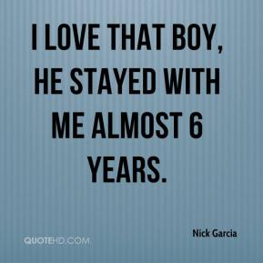 Nick Garcia  - I love that boy, he stayed with me almost 6 years.