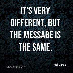Nick Garcia  - It's very different, but the message is the same.